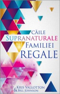 - Caile supranaturale ale familiei regale, de Kris Valloton & Bill Johnson