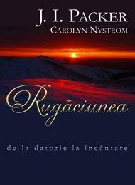 - Rugaciunea - de la datorie la incantare, de J.I. Packer, Carolyn Nystrom